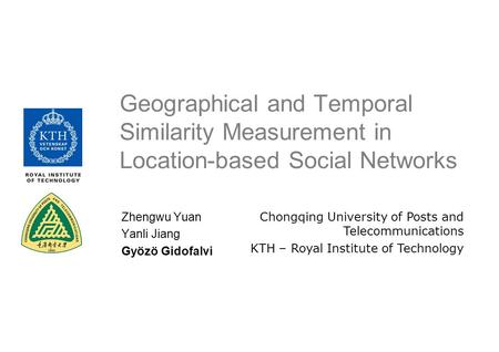 Geographical and Temporal Similarity Measurement in Location-based Social Networks Chongqing University of Posts and Telecommunications KTH – Royal Institute.