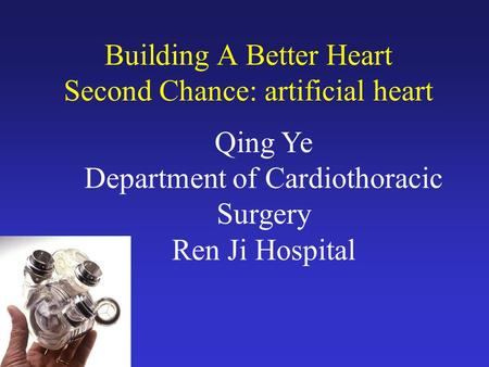 Building A Better Heart Second Chance: artificial heart Qing Ye Department of Cardiothoracic Surgery Ren Ji Hospital.