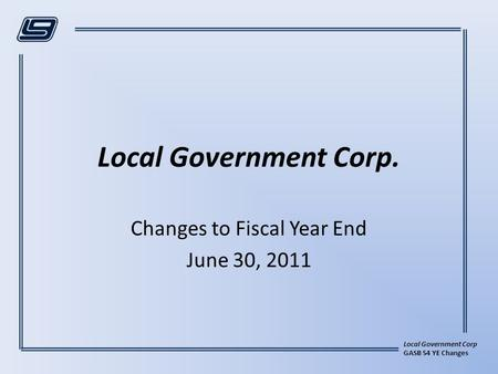 Local Government Corp GASB 54 YE Changes Local Government Corp. Changes to Fiscal Year End June 30, 2011.