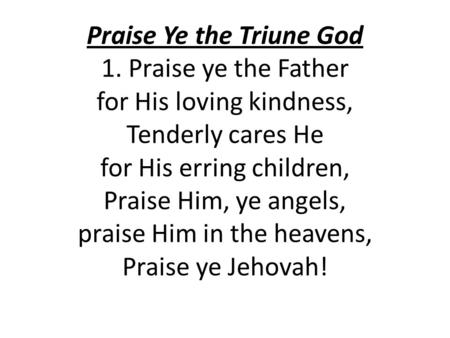 Praise Ye the Triune God 1. Praise ye the Father for His loving kindness, Tenderly cares He for His erring children, Praise Him, ye angels, praise Him.