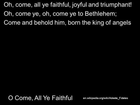 O Come, All Ye Faithful Oh, come, all ye faithful, joyful and triumphant! Oh, come ye, oh, come ye to Bethlehem; Come and behold him, born the king of.