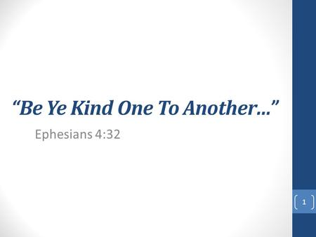 """Be Ye Kind One To Another…"" Ephesians 4:32 1. ""And be ye kind one to another, tenderhearted, forgiving one another, even as God for Christ's sake hath."