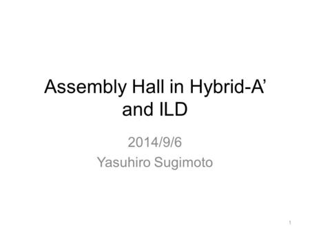Assembly Hall in Hybrid-A' and ILD 2014/9/6 Yasuhiro Sugimoto 1.