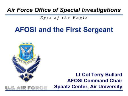 E y e s o f t h e E a g l e Air Force Office of Special Investigations Lt Col Terry Bullard AFOSI Command Chair Spaatz Center, Air University AFOSI and.