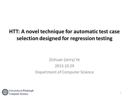 HTT: A novel technique for automatic test case selection designed for regression testing Zichuan (Jerry) Ye 2013.10.29 Department of Computer Science 1.
