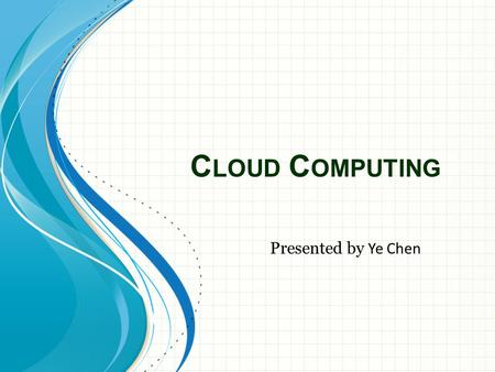 C LOUD C OMPUTING Presented by Ye Chen. What is cloud computing? Cloud computing is a model for enabling ubiquitous, convenient, on- demand network access.