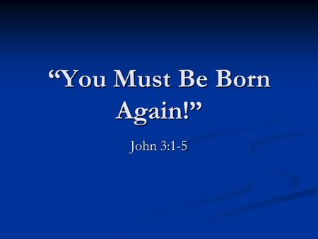"""You Must Be Born Again!"" John 3:1-5. The Man Who Came To Jesus (John 3:1-2) Now there was a man of the Pharisees, named Nicodemus, a ruler of the Jews."