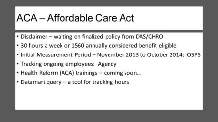 ACA – Affordable Care Act Disclaimer – waiting on finalized policy from DAS/CHRO 30 hours a week or 1560 annually considered benefit eligible Initial Measurement.