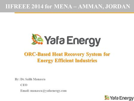 IIFREEE 2014 for MENA – AMMAN, JORDAN ORC-Based Heat Recovery System for Energy Efficient Industries By: Dr. Salih Manasra CEO