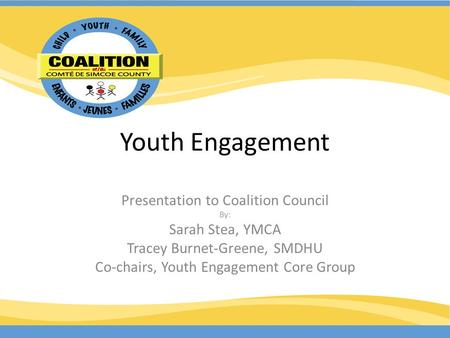 Youth Engagement Presentation to Coalition Council By: Sarah Stea, YMCA Tracey Burnet-Greene, SMDHU Co-chairs, Youth Engagement Core Group.