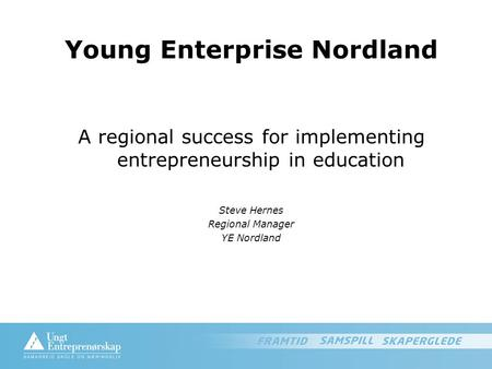 Young Enterprise Nordland A regional success for implementing entrepreneurship in education Steve Hernes Regional Manager YE Nordland.