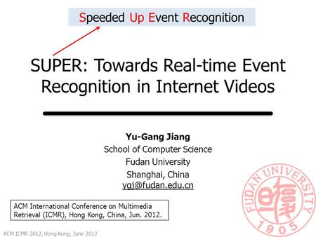 SUPER: Towards Real-time Event Recognition in Internet Videos Yu-Gang Jiang School of Computer Science Fudan University Shanghai, China