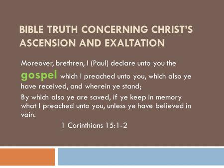 BIBLE TRUTH CONCERNING CHRIST'S ASCENSION AND EXALTATION Moreover, brethren, I (Paul) declare unto you the gospel which I preached unto you, which also.