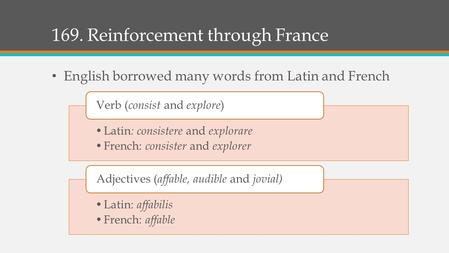 169. Reinforcement through France English borrowed many words from Latin and French Latin : consistere and explorare French: consister and explorer Verb.
