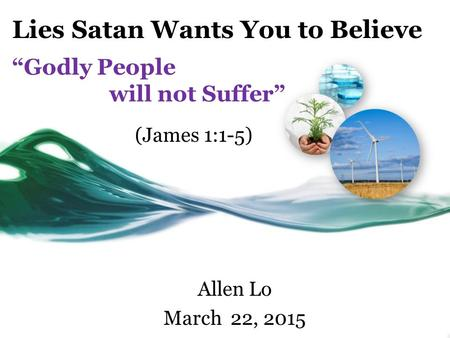 "Lies Satan Wants You to Believe ""Godly People will not Suffer"" Allen Lo March 22, 2015 (James 1:1-5)"