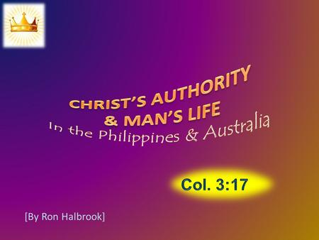 [By Ron Halbrook]. Introduction 1. Col. 3:17 Submit our whole life to Christ 17 And whatsoever ye do in word or deed, do all in the name of the Lord Jesus,