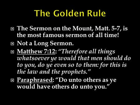 " The Sermon on the Mount, Matt. 5-7, is the most famous sermon of all time!  Not a Long Sermon.  Matthew 7:12: ""Therefore all things whatsoever ye would."