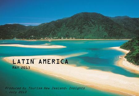 LATIN AMERICA MAY 2013 Produced by Tourism New Zealand, Insights – July 2013 Key contact – Bevan Wait.