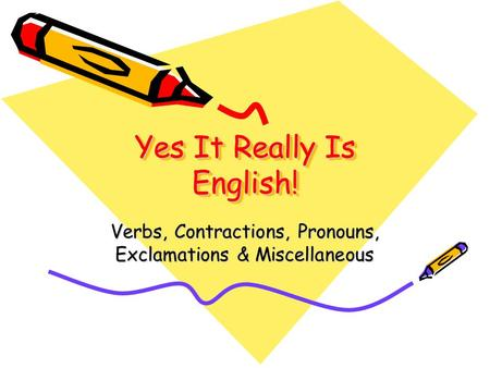 Yes It Really Is English! Verbs, Contractions, Pronouns, Exclamations & Miscellaneous.