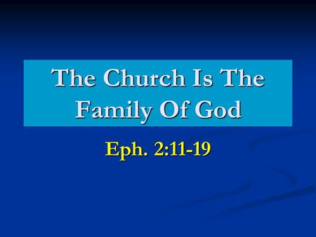 The Church Is The Family Of God Eph. 2:11-19. What Does God Expect Of Us As A Family?