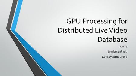 GPU Processing for Distributed Live Video Database Jun Ye Data Systems Group.