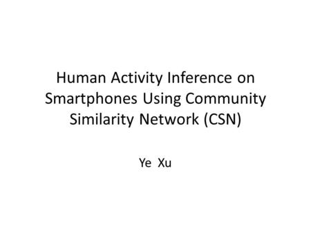 Human Activity Inference on Smartphones Using Community Similarity Network (CSN) Ye Xu.