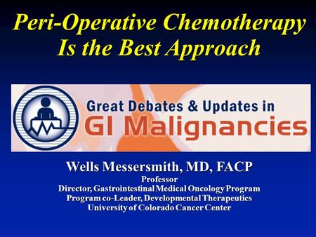Peri-Operative Chemotherapy Is the Best Approach Wells Messersmith, MD, FACP Professor Director, Gastrointestinal Medical Oncology Program Program co-Leader,