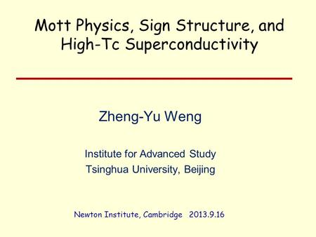 Zheng-Yu Weng Institute for Advanced Study Tsinghua University, Beijing Newton Institute, Cambridge 2013.9.16 Mott Physics, Sign Structure, and High-Tc.