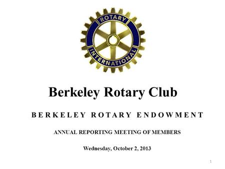 Berkeley Rotary Club B E R K E L E Y R O T A R Y E N D O W M E N T ANNUAL REPORTING MEETING OF MEMBERS Wednesday, October 2, 2013 1.