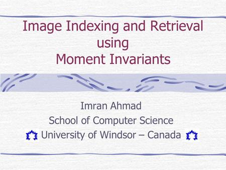 Image Indexing and Retrieval using Moment Invariants Imran Ahmad School of Computer Science University of Windsor – Canada.