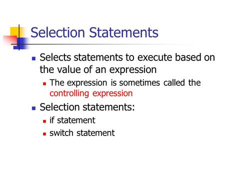 Selection Statements Selects statements to execute based on the value of an expression The expression is sometimes called the controlling expression Selection.