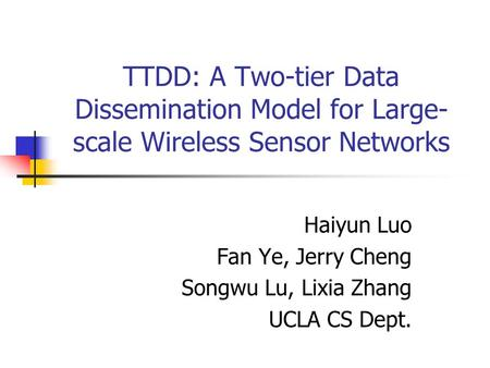 TTDD: A Two-tier Data Dissemination Model for Large- scale Wireless Sensor Networks Haiyun Luo Fan Ye, Jerry Cheng Songwu Lu, Lixia Zhang UCLA CS Dept.