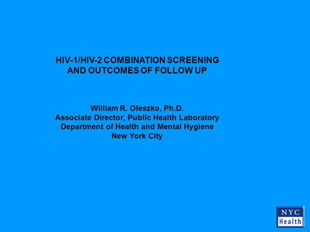 HIV-1/HIV-2 COMBINATION SCREENING AND OUTCOMES OF FOLLOW UP William R. Oleszko, Ph.D. Associate Director, Public Health Laboratory Department of Health.