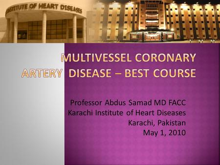 Professor Abdus Samad MD FACC Karachi Institute of Heart Diseases Karachi, Pakistan May 1, 2010.