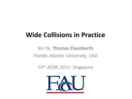 Wide Collisions in Practice Xin Ye, Thomas Eisenbarth Florida Atlantic University, USA 10 th ACNS 2012- Singapore.