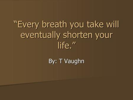 """Every breath you take will eventually shorten your life."" By: T Vaughn."