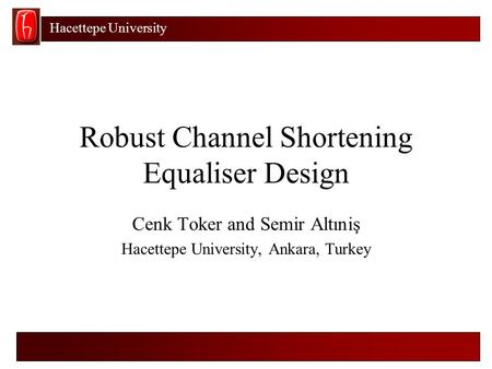 Hacettepe University Robust Channel Shortening Equaliser Design Cenk Toker and Semir Altıniş Hacettepe University, Ankara, Turkey.