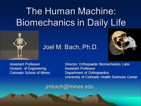 The Human Machine: Biomechanics in Daily Life Joel M. Bach, Ph.D. Director, Orthopaedic Biomechanics Labs Assistant Professor Department of Orthopaedics.