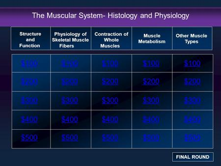 The Muscular System- Histology and Physiology $100 $200 $300 $400 $500 $100$100$100 $200 $300 $400 $500 Structure and Function FINAL ROUND Physiology of.