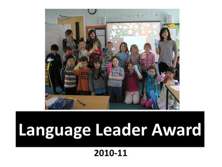Language Leader Award 2010-11. started in 2006 has been running for 4 years is being implemented by other schools nationally has been publicised in national.