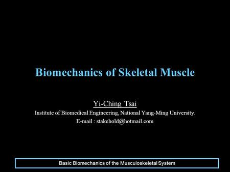 Biomechanics of Skeletal Muscle Yi-Ching Tsai Institute of Biomedical Engineering, National Yang-Ming University.   Basic.