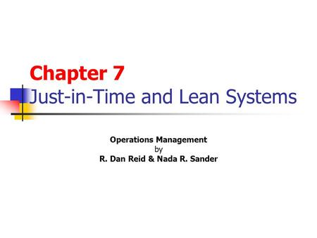 Chapter 7 Just-in-Time and Lean Systems Operations Management by R. Dan Reid & Nada R. Sander s 2 nd Edition © Wiley 2005 PowerPoint Presentation by R.B.