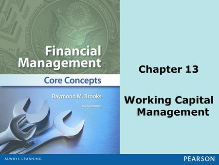 Chapter 13 Working Capital Management. © 2013 Pearson Education, Inc. All rights reserved.13-2 Learning Objectives 1.Model the cash conversion cycle and.
