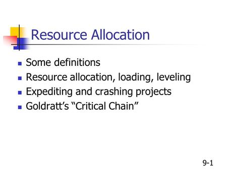 "9-1 Resource Allocation Some definitions Resource allocation, loading, leveling Expediting and crashing projects Goldratt's ""Critical Chain"""