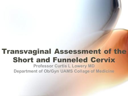 Transvaginal Assessment of the Short and Funneled Cervix Professor Curtis L Lowery MD Department of Ob/Gyn UAMS Collage of Medicine.