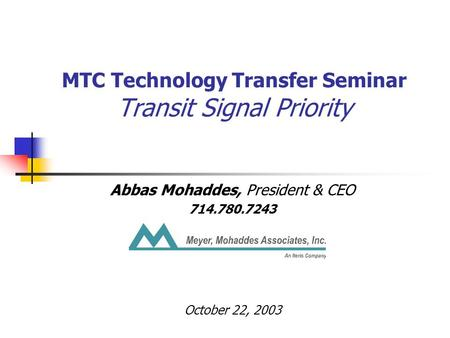 MTC Technology Transfer Seminar Transit Signal Priority Abbas Mohaddes, President & CEO 714.780.7243 October 22, 2003.