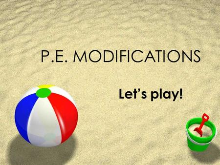 P.E. MODIFICATIONS Let's play!. GYM ACTIVITIES ZENCOURAGE: ZMotor skill development ZHealthy lifestyle ZAwareness of the body ZAbility to participate.