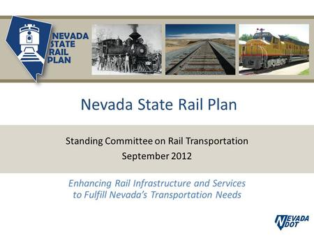 Nevada State Rail Plan Standing Committee on Rail Transportation September 2012 Enhancing Rail Infrastructure and Services to Fulfill Nevada's Transportation.