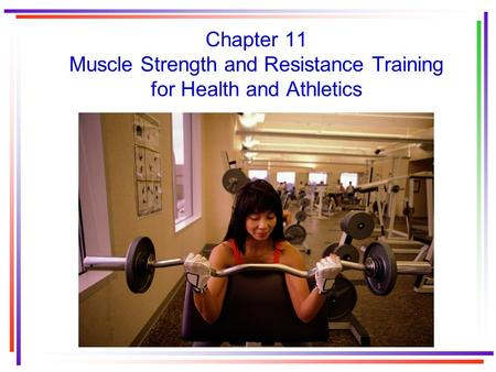 Chapter 11 Muscle Strength and Resistance Training for Health and Athletics.