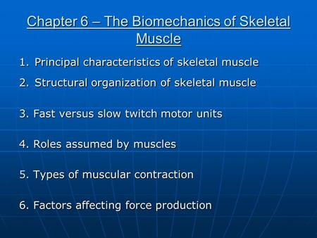 Chapter 6 – The Biomechanics of Skeletal Muscle 1. Principal characteristics of skeletal muscle 2. Structural organization of skeletal muscle 3. Fast versus.